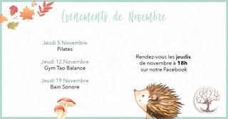 Peut être une image de texte qui dit 'Evenements de Novembre Jeudi 5 Novembre Pilates Jeudi 12 Novembre Gym Tao Balance Jeudi 19 Novembre Bain Sonore Rendez-vous les jeudis de novembre à 18h sur notre Facebook ل'
